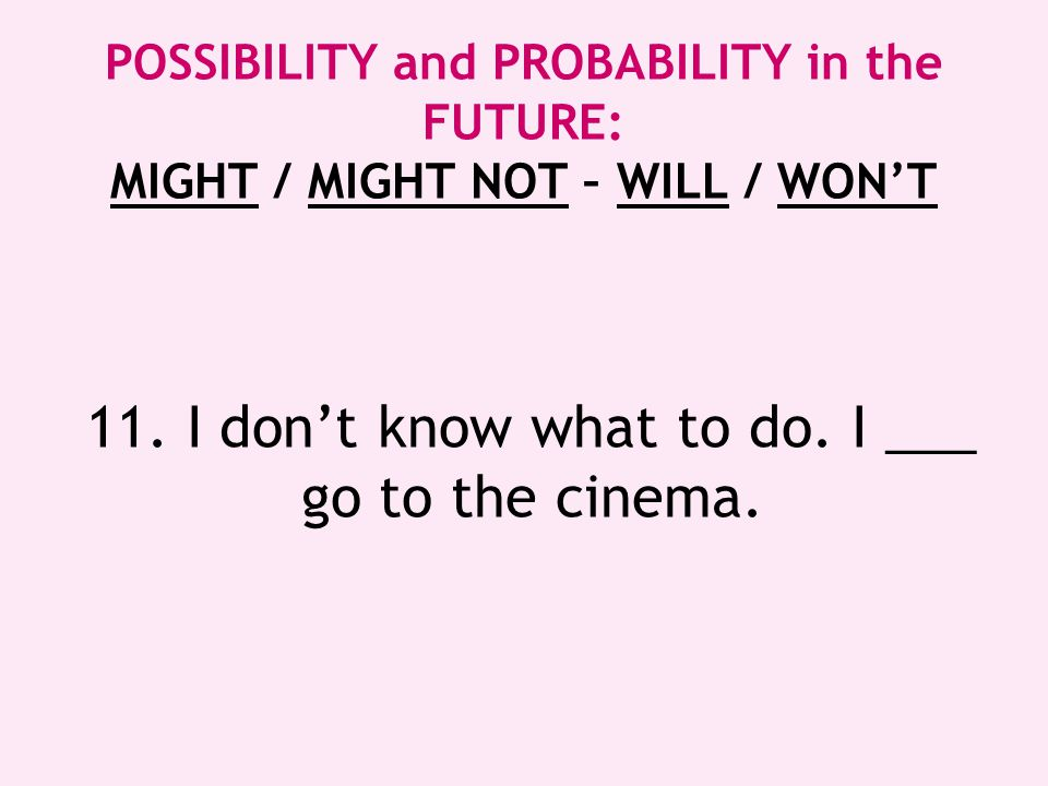 11. I don't know what to do. I ___ go to the cinema.