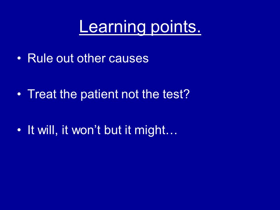 Learning points. Rule out other causes Treat the patient not the test
