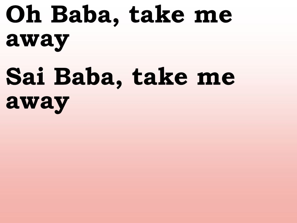 Oh Baba, take me away Sai Baba, take me away