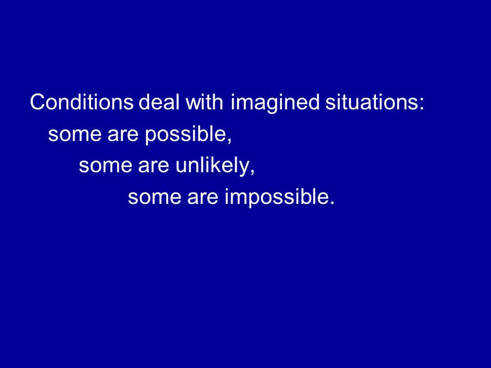 Conditions deal with imagined situations: