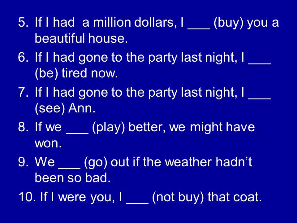 If I had a million dollars, I ___ (buy) you a beautiful house.