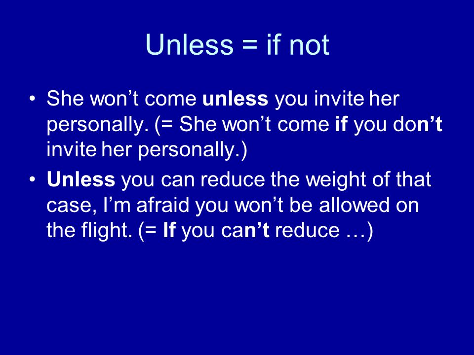 Unless = if not She won't come unless you invite her personally. (= She won't come if you don't invite her personally.)