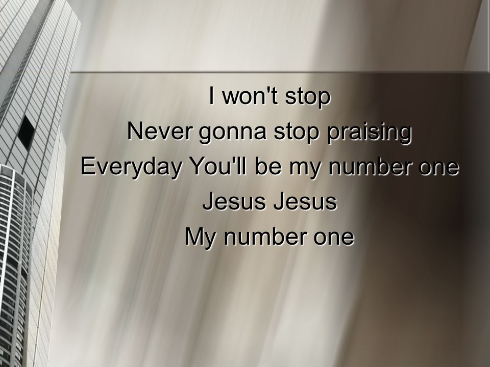 I won t stop Never gonna stop praising Everyday You ll be my number one Jesus Jesus My number one