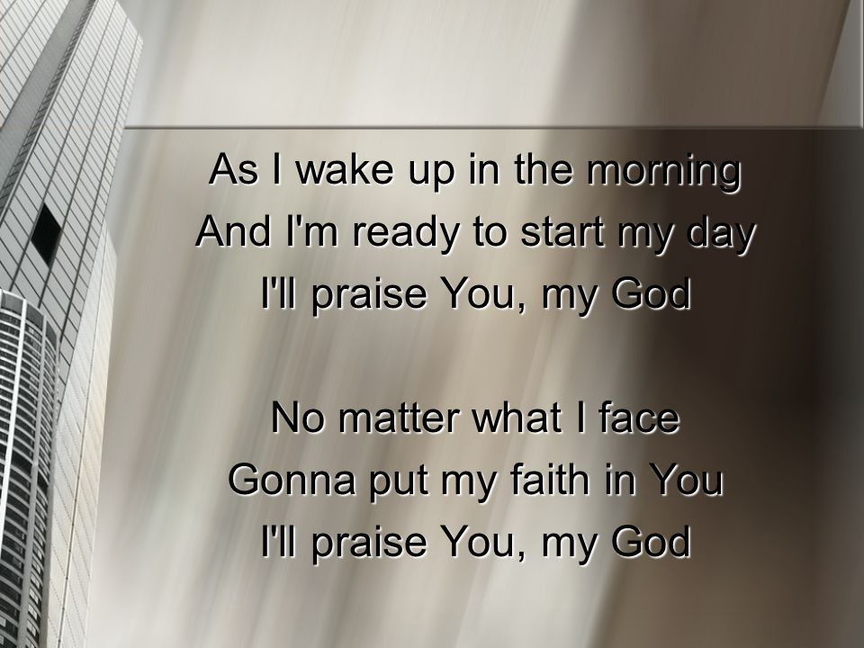 As I wake up in the morning And I m ready to start my day I ll praise You, my God No matter what I face Gonna put my faith in You