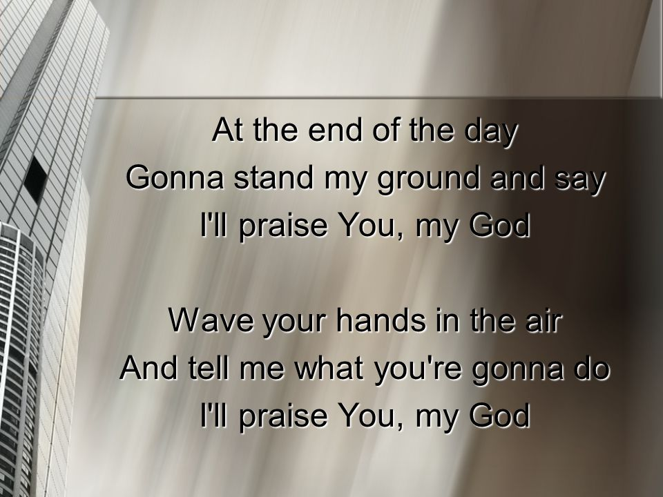 At the end of the day Gonna stand my ground and say I ll praise You, my God Wave your hands in the air And tell me what you re gonna do