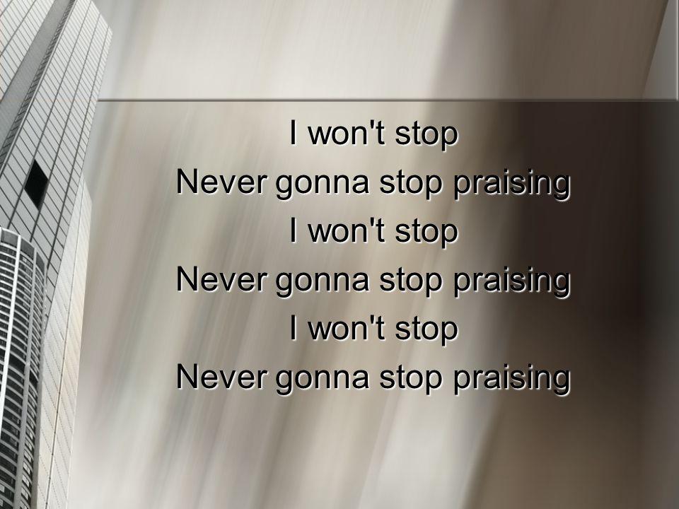 I won t stop Never gonna stop praising