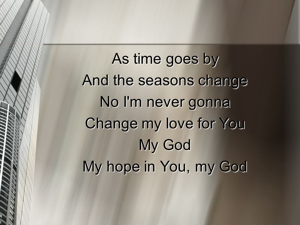 As time goes by And the seasons change No I m never gonna Change my love for You My God My hope in You, my God