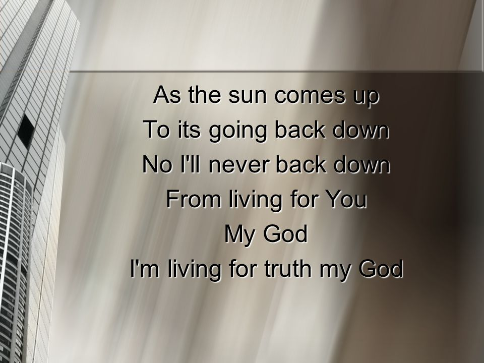 As the sun comes up To its going back down No I ll never back down From living for You My God I m living for truth my God