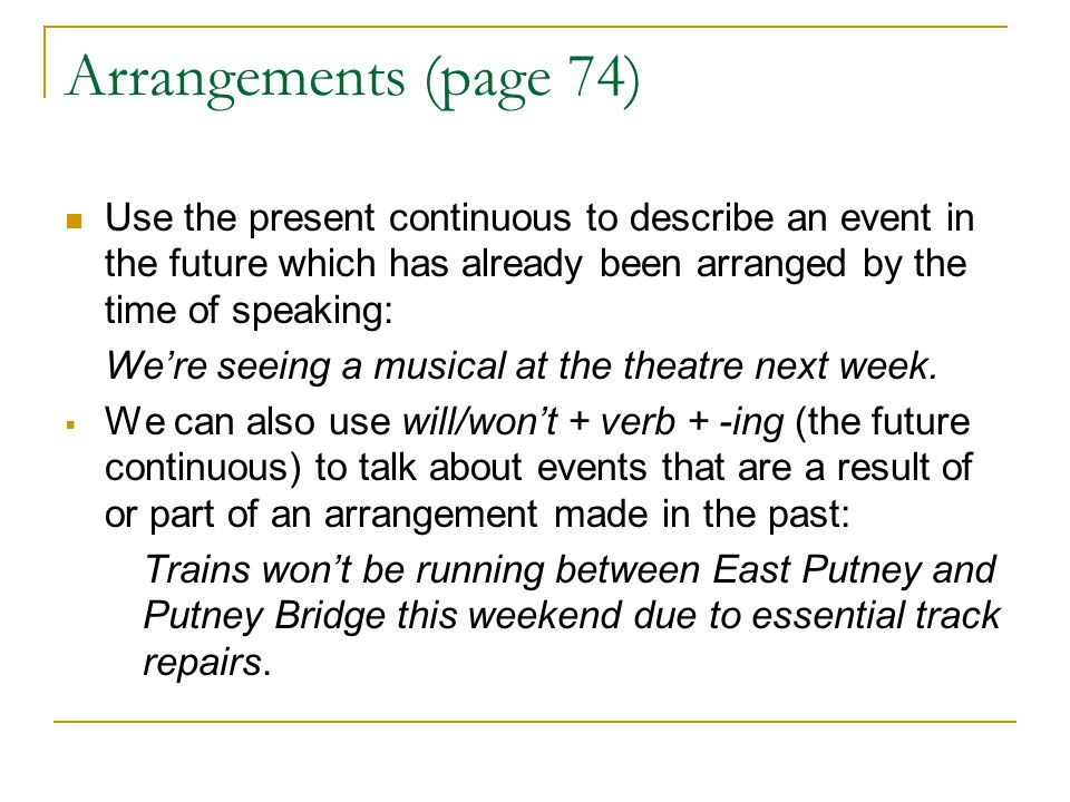Arrangements (page 74) Use the present continuous to describe an event in the future which has already been arranged by the time of speaking: