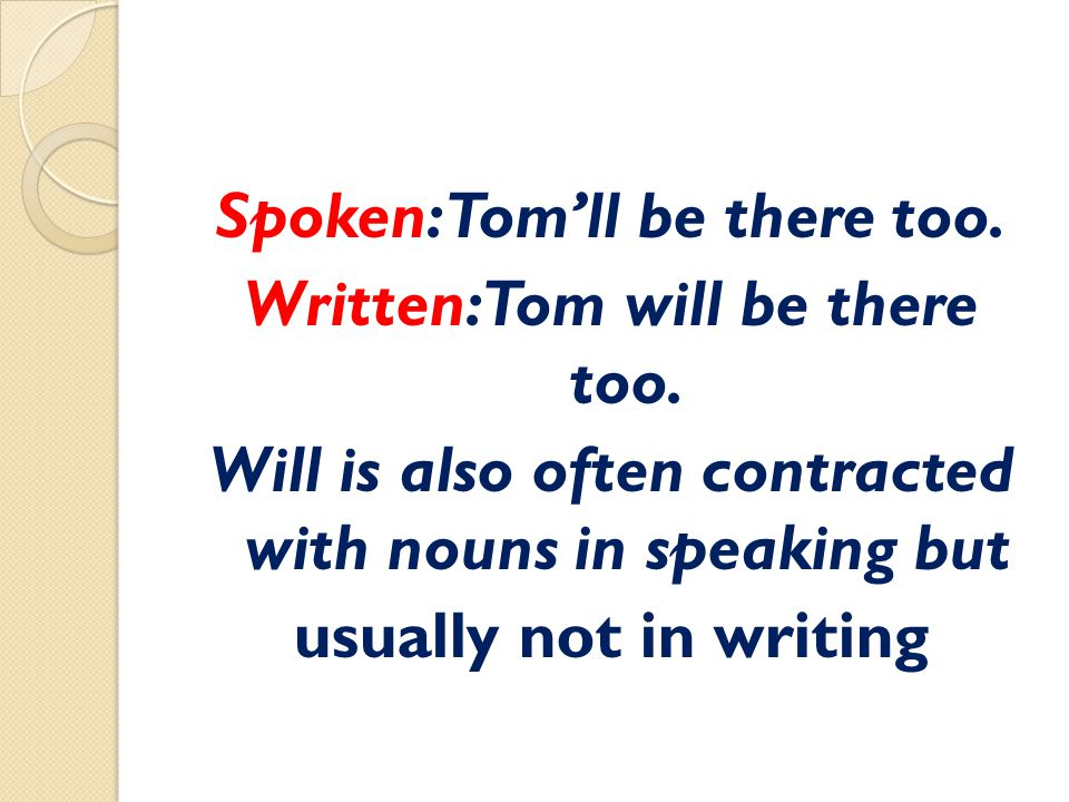 Spoken: Tom'll be there too. Written: Tom will be there too