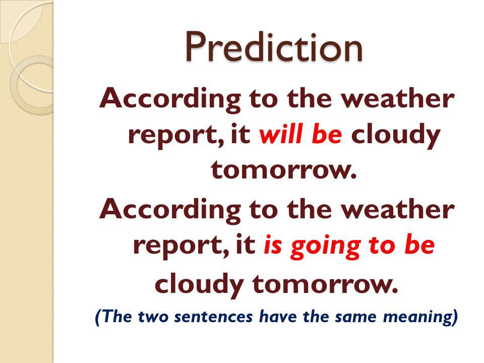 Prediction According to the weather report, it will be cloudy tomorrow. According to the weather report, it is going to be.