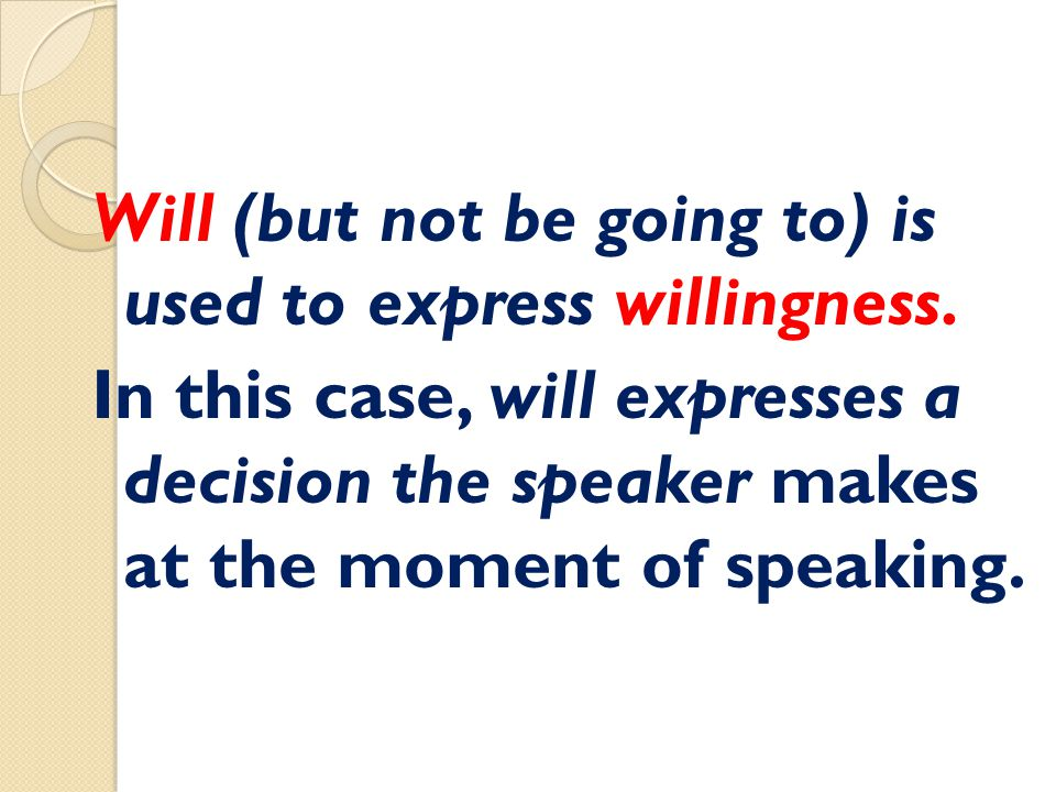 Will (but not be going to) is used to express willingness