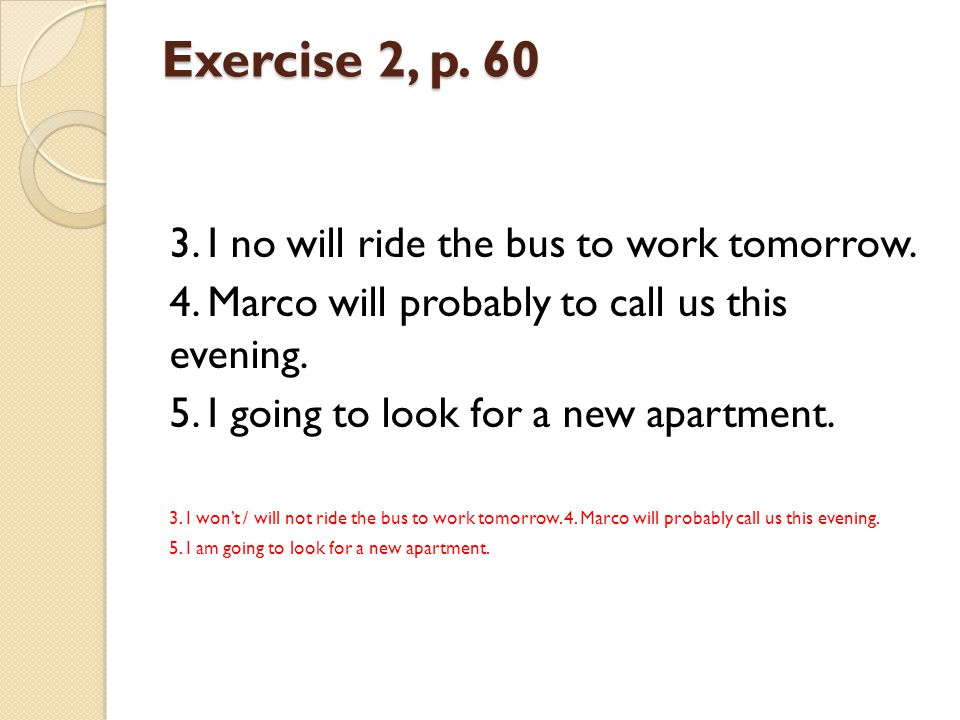 Exercise 2, p. 60 3. I no will ride the bus to work tomorrow.
