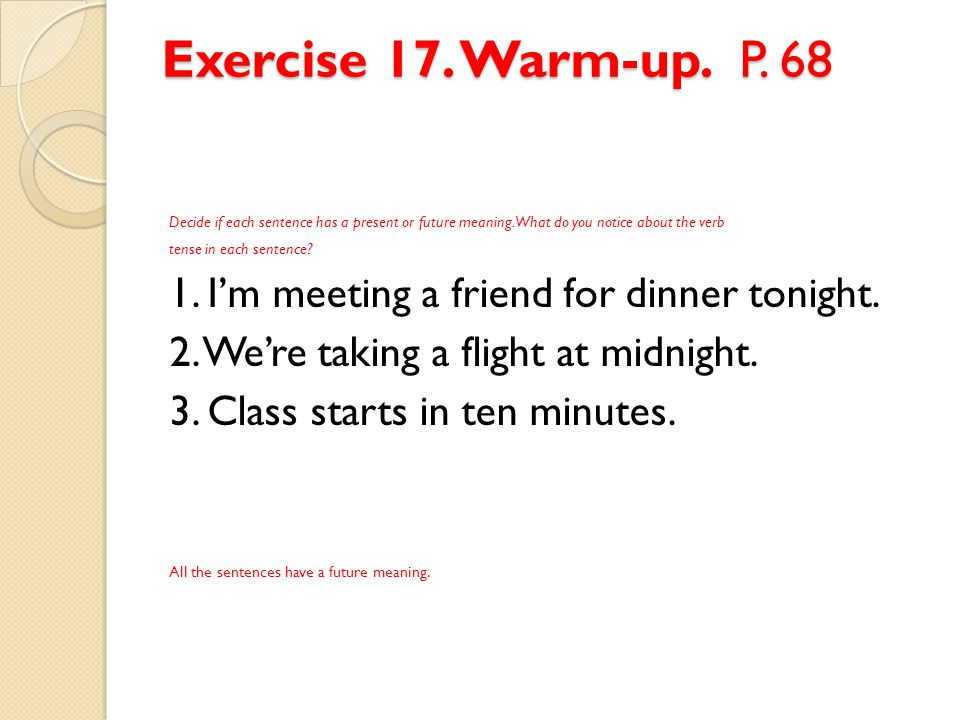 Exercise 17. Warm-up. P. 68 Decide if each sentence has a present or future meaning. What do you notice about the verb.