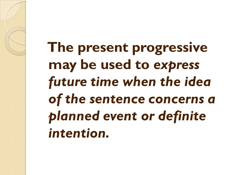 The present progressive may be used to express future time when the idea of the sentence concerns a planned event or definite intention.
