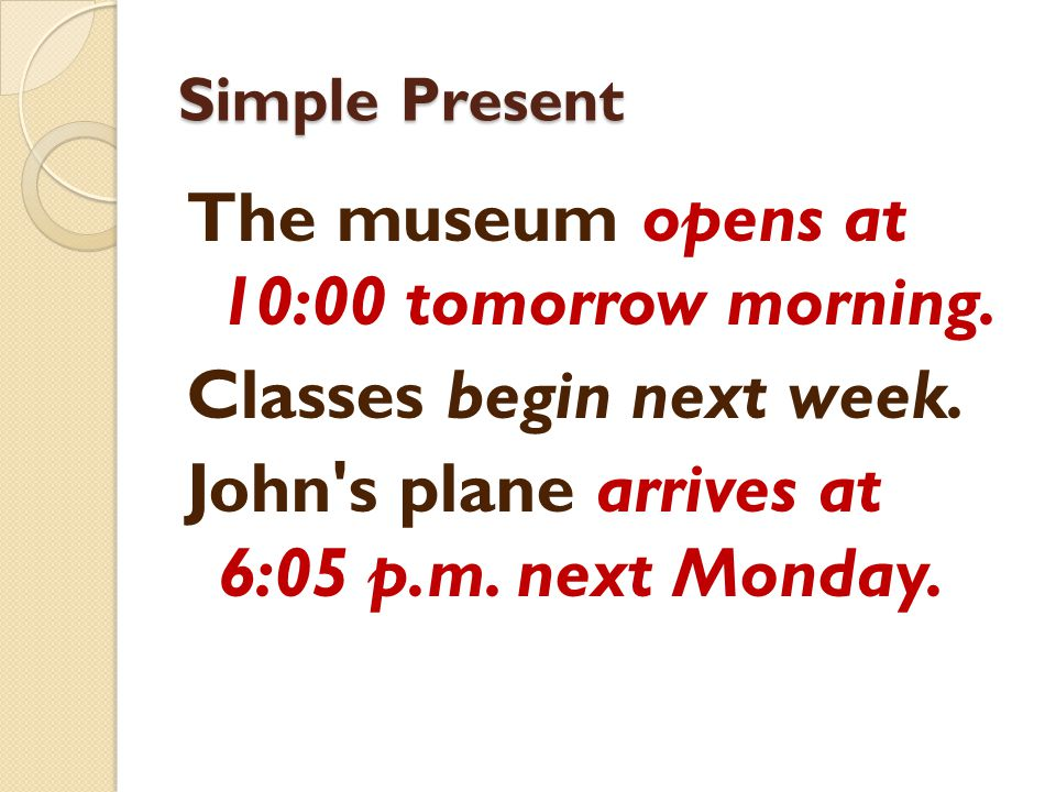 Simple Present The museum opens at 10:00 tomorrow morning.