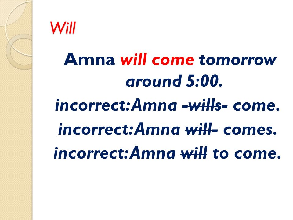 Will Amna will come tomorrow around 5:00. incorrect: Amna -wills- come.
