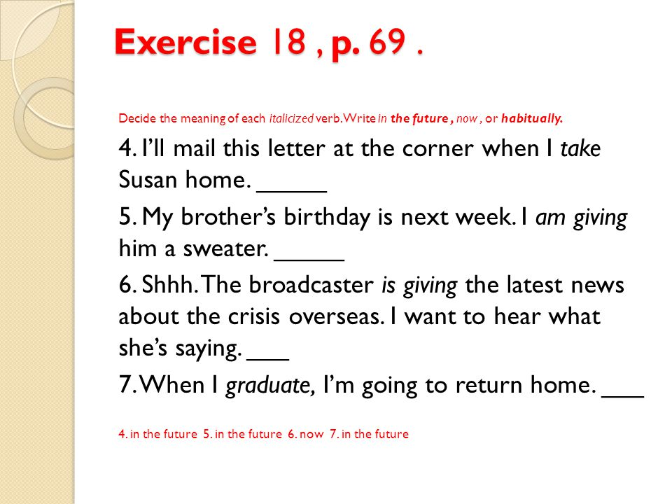 Exercise 18 , p. 69 . Decide the meaning of each italicized verb. Write in the future , now , or habitually.