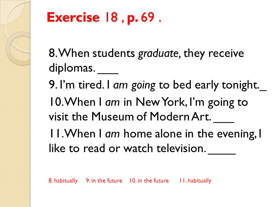 Exercise 18 , p. 69 . 8. When students graduate, they receive diplomas. ___. 9. I'm tired. I am going to bed early tonight._.