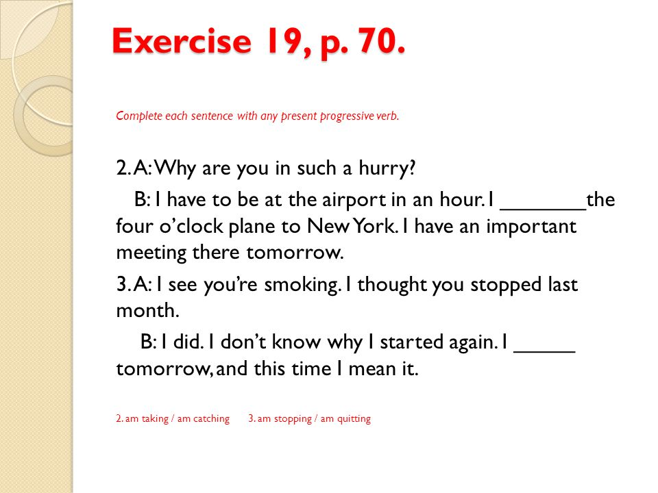 Exercise 19, p. 70. 2. A: Why are you in such a hurry