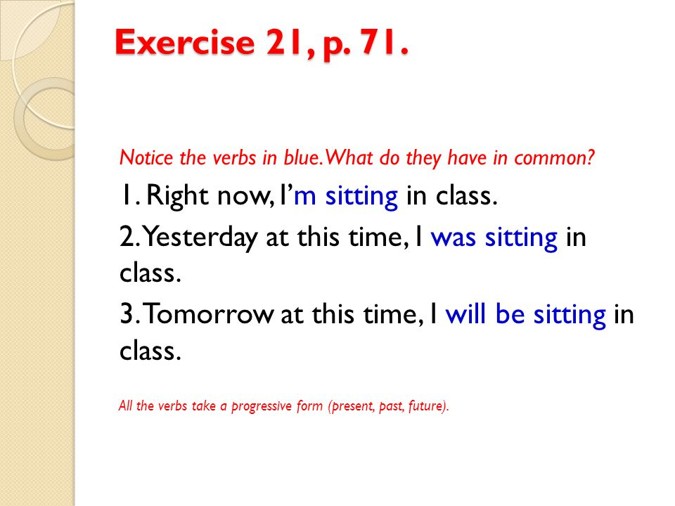 Exercise 21, p. 71. 1. Right now, I'm sitting in class.
