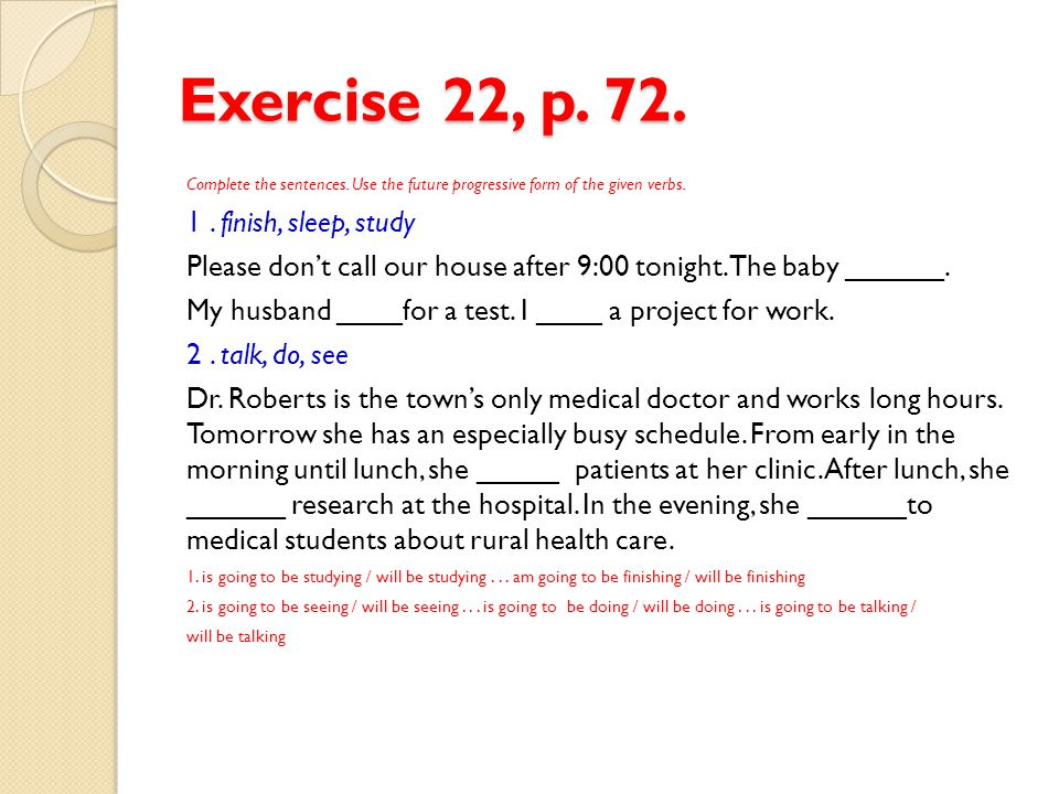 Exercise 22, p. 72. 1 . finish, sleep, study