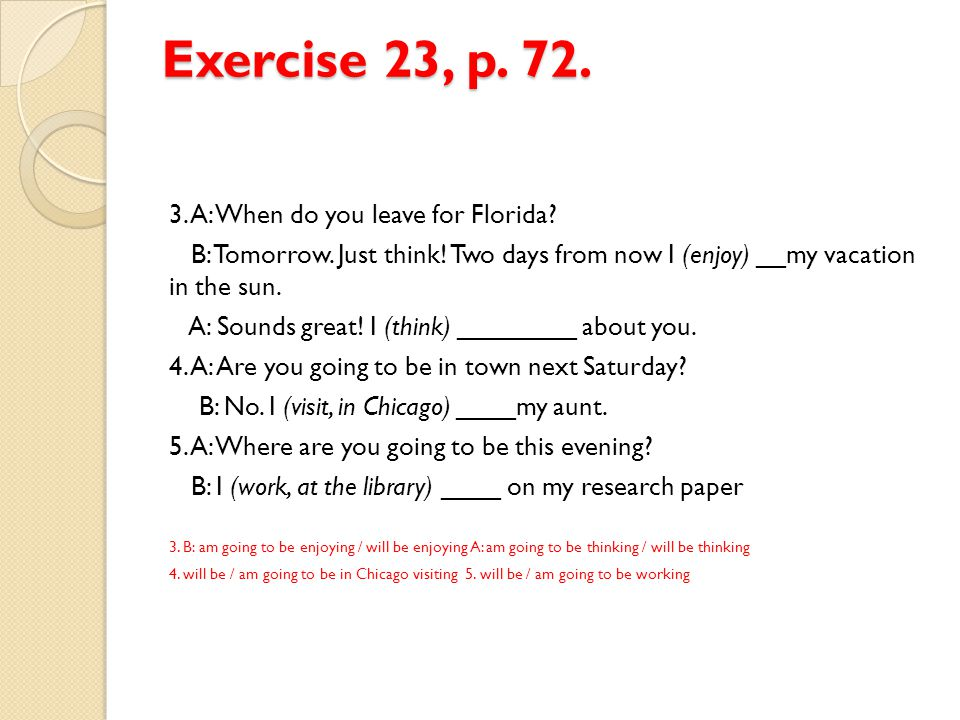 Exercise 23, p. 72. 3. A: When do you leave for Florida