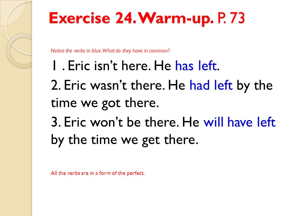Exercise 24. Warm-up. P. 73 1 . Eric isn't here. He has left.