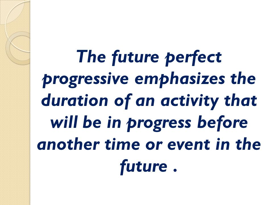 The future perfect progressive emphasizes the duration of an activity that will be in progress before another time or event in the future .
