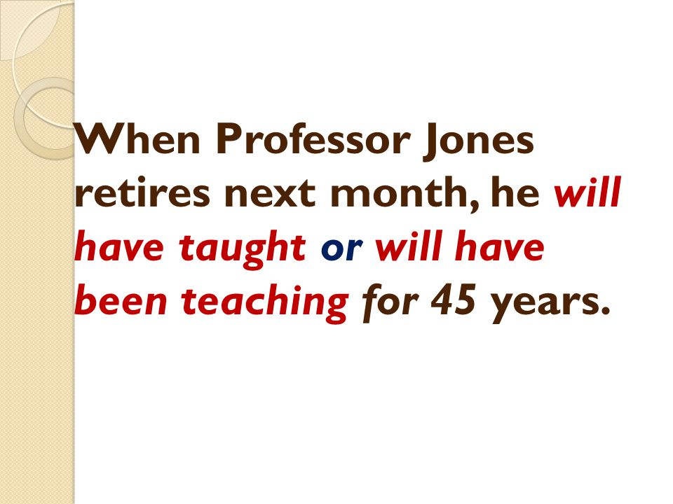 When Professor Jones retires next month, he will have taught or will have been teaching for 45 years.