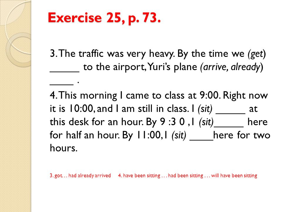 Exercise 25, p. 73. 3. The traffic was very heavy. By the time we (get) _____ to the airport, Yuri's plane (arrive, already) ____ .