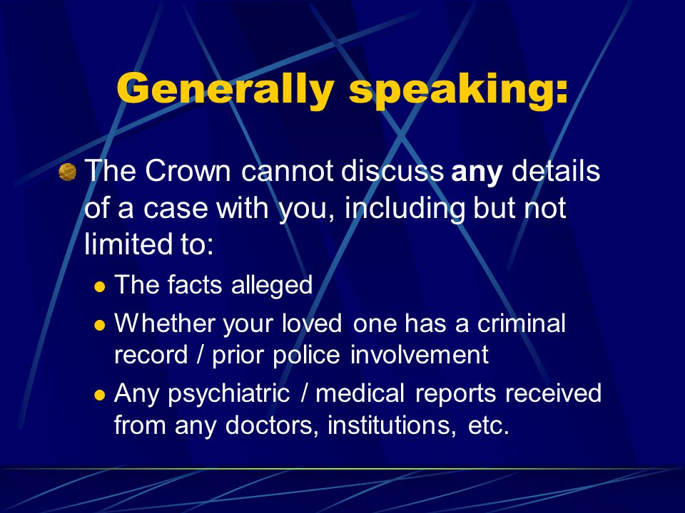 Generally speaking: The Crown cannot discuss any details of a case with you, including but not limited to: