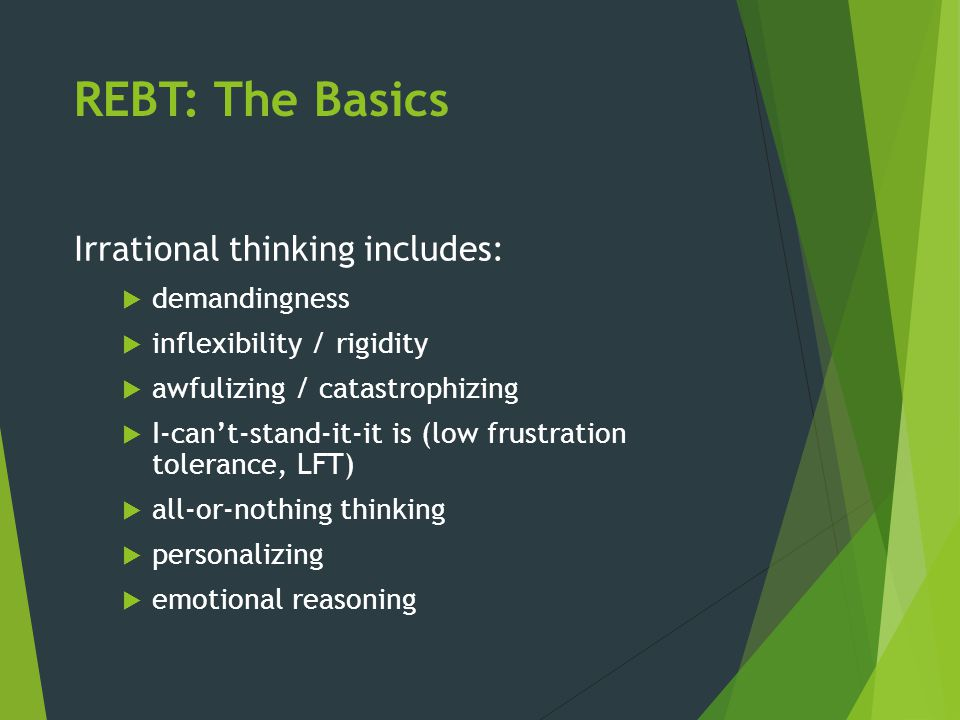 REBT: The Basics Irrational thinking includes: demandingness