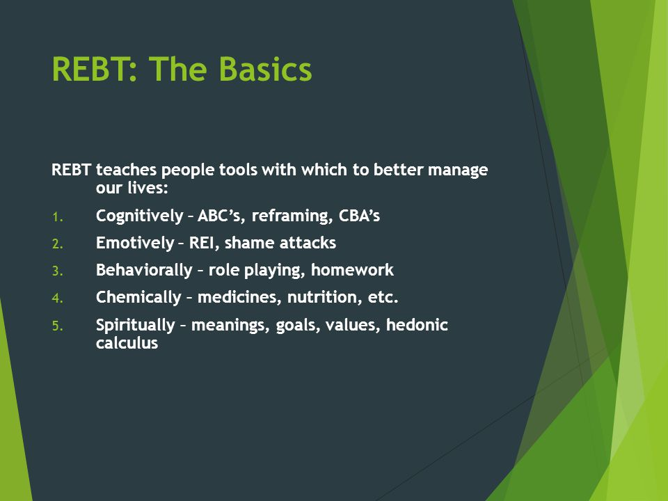 REBT: The Basics REBT teaches people tools with which to better manage our lives: Cognitively – ABC's, reframing, CBA's.