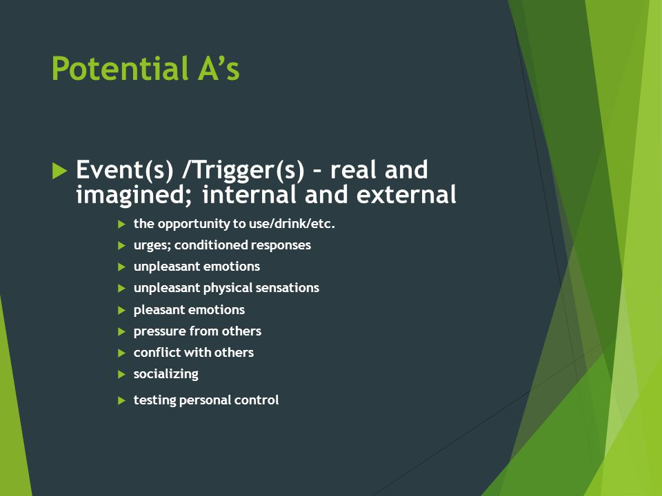 Potential A's Event(s) /Trigger(s) – real and imagined; internal and external. the opportunity to use/drink/etc.