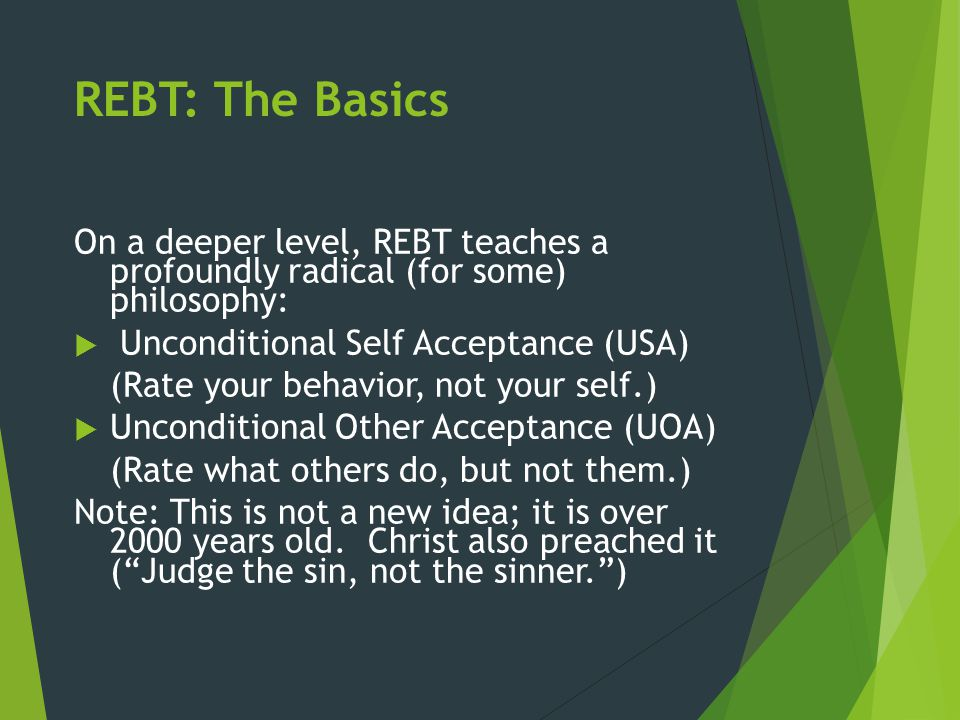 REBT: The Basics On a deeper level, REBT teaches a profoundly radical (for some) philosophy: Unconditional Self Acceptance (USA)