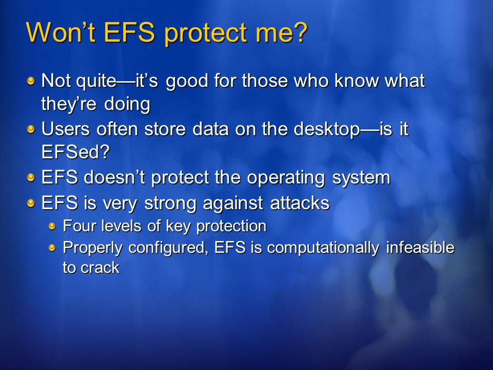 Won't EFS protect me Not quite—it's good for those who know what they're doing. Users often store data on the desktop—is it EFSed