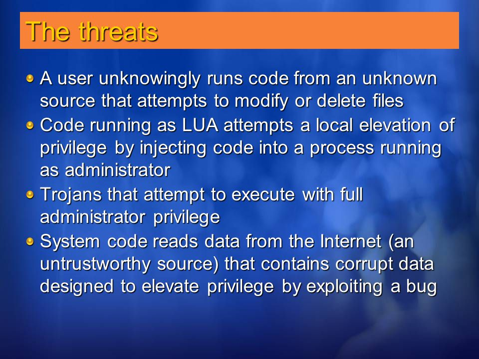 The threats A user unknowingly runs code from an unknown source that attempts to modify or delete files.