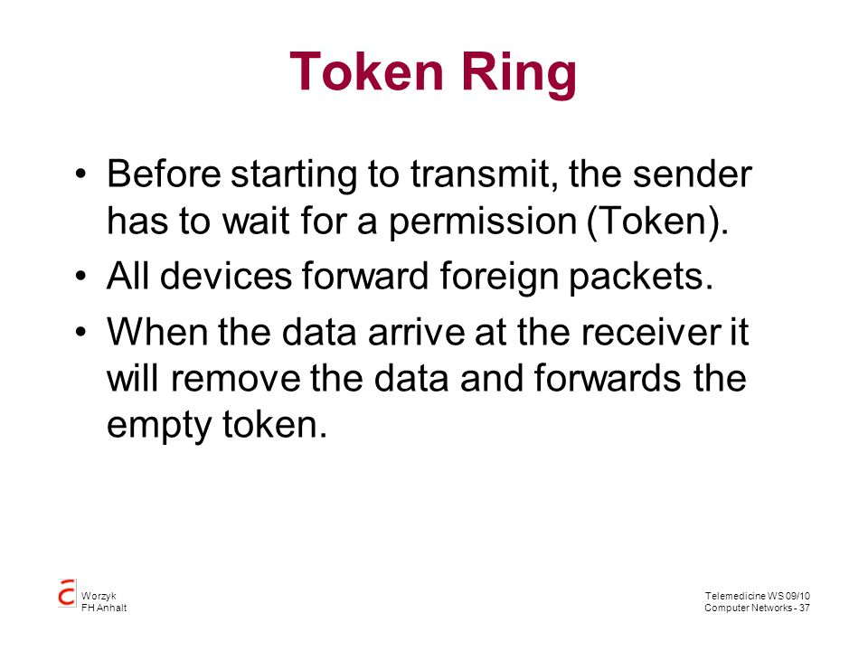 Token Ring Before starting to transmit, the sender has to wait for a permission (Token). All devices forward foreign packets.