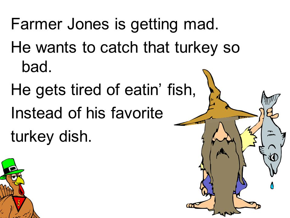Farmer Jones is getting mad. He wants to catch that turkey so bad.