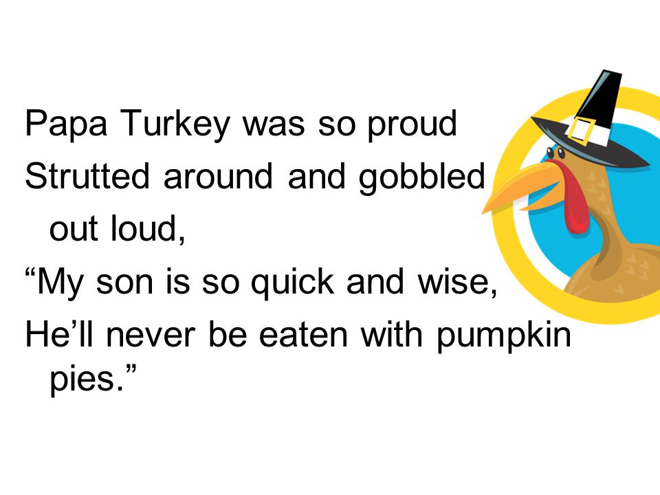Papa Turkey was so proud Strutted around and gobbled out loud,