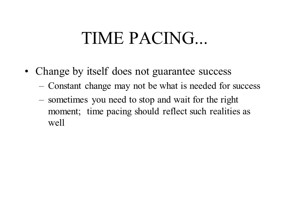TIME PACING... Change by itself does not guarantee success
