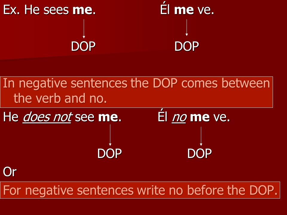 Ex. He sees me. Él me ve. DOP DOP. In negative sentences the DOP comes between the verb and no.