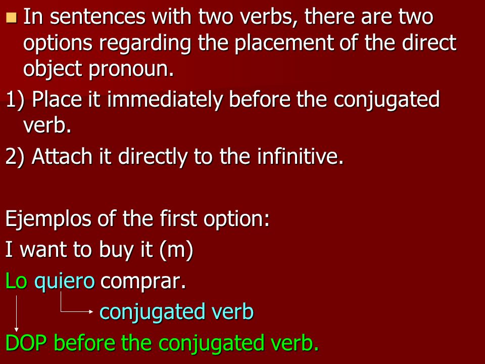 In sentences with two verbs, there are two options regarding the placement of the direct object pronoun.