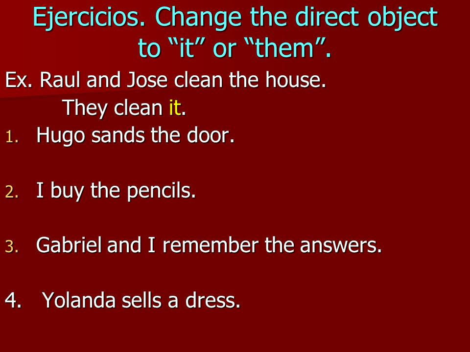 Ejercicios. Change the direct object to it or them .