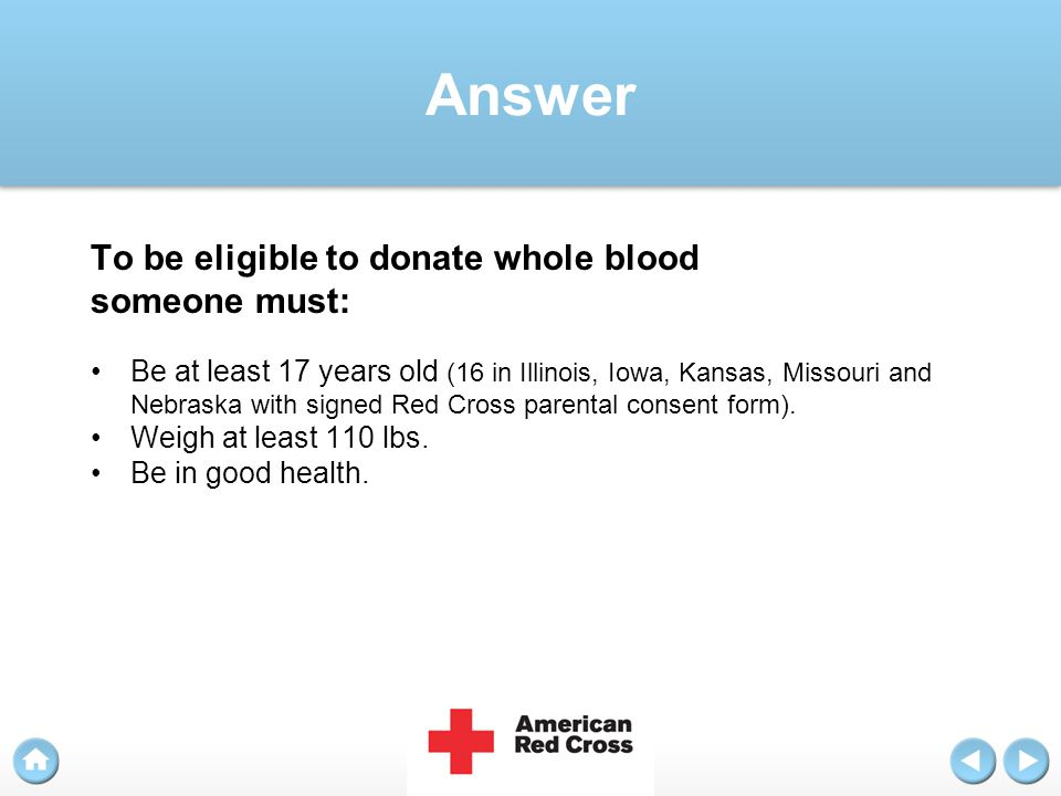 Answer To be eligible to donate whole blood someone must: