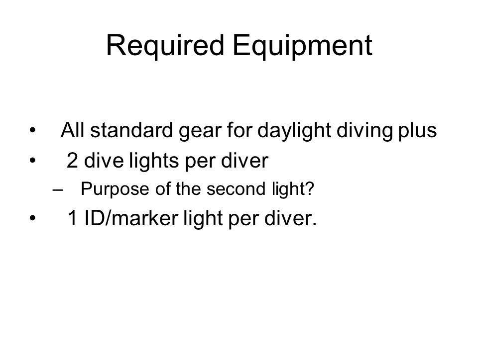 Required Equipment All standard gear for daylight diving plus