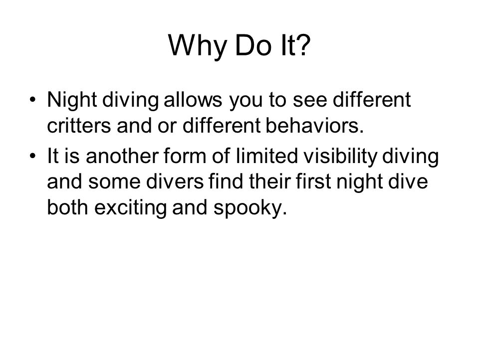 Why Do It Night diving allows you to see different critters and or different behaviors.