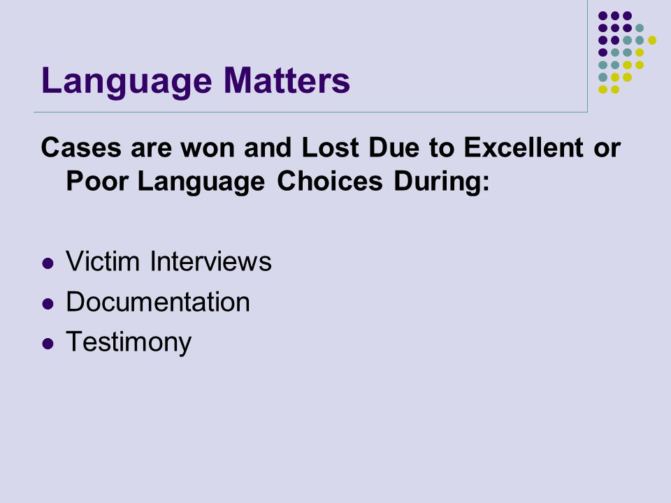 Language Matters Cases are won and Lost Due to Excellent or Poor Language Choices During: Victim Interviews.