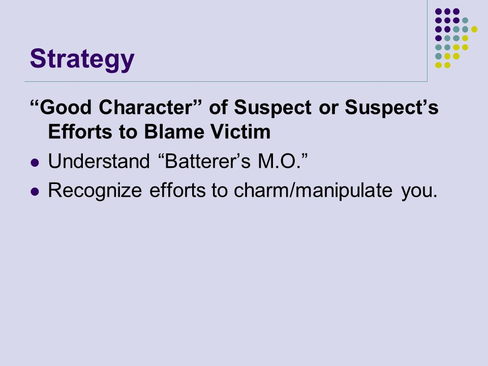 Strategy Good Character of Suspect or Suspect's Efforts to Blame Victim. Understand Batterer's M.O.